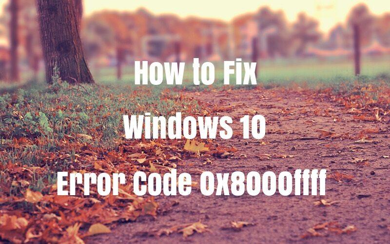 Fix Error Code 0x8000FFFF in Windows 10