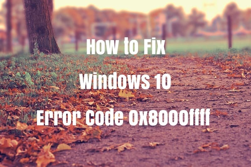 Fix Error Code 0x8000FFFF in Windows 10